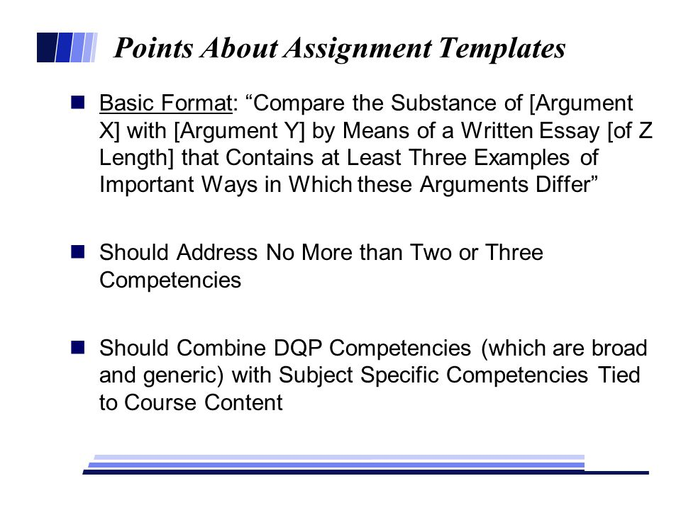 Points About Assignment Templates Basic Format: Compare the Substance of [Argument X] with [Argument Y] by Means of a Written Essay [of Z Length] that Contains at Least Three Examples of Important Ways in Which these Arguments Differ Should Address No More than Two or Three Competencies Should Combine DQP Competencies (which are broad and generic) with Subject Specific Competencies Tied to Course Content