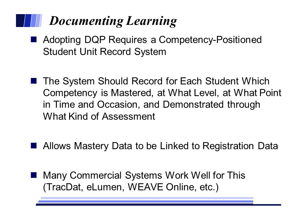 Documenting Learning Adopting DQP Requires a Competency-Positioned Student Unit Record System The System Should Record for Each Student Which Competency is Mastered, at What Level, at What Point in Time and Occasion, and Demonstrated through What Kind of Assessment Allows Mastery Data to be Linked to Registration Data Many Commercial Systems Work Well for This (TracDat, eLumen, WEAVE Online, etc.)