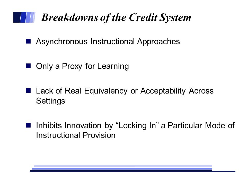 Breakdowns of the Credit System Asynchronous Instructional Approaches Only a Proxy for Learning Lack of Real Equivalency or Acceptability Across Settings Inhibits Innovation by Locking In a Particular Mode of Instructional Provision
