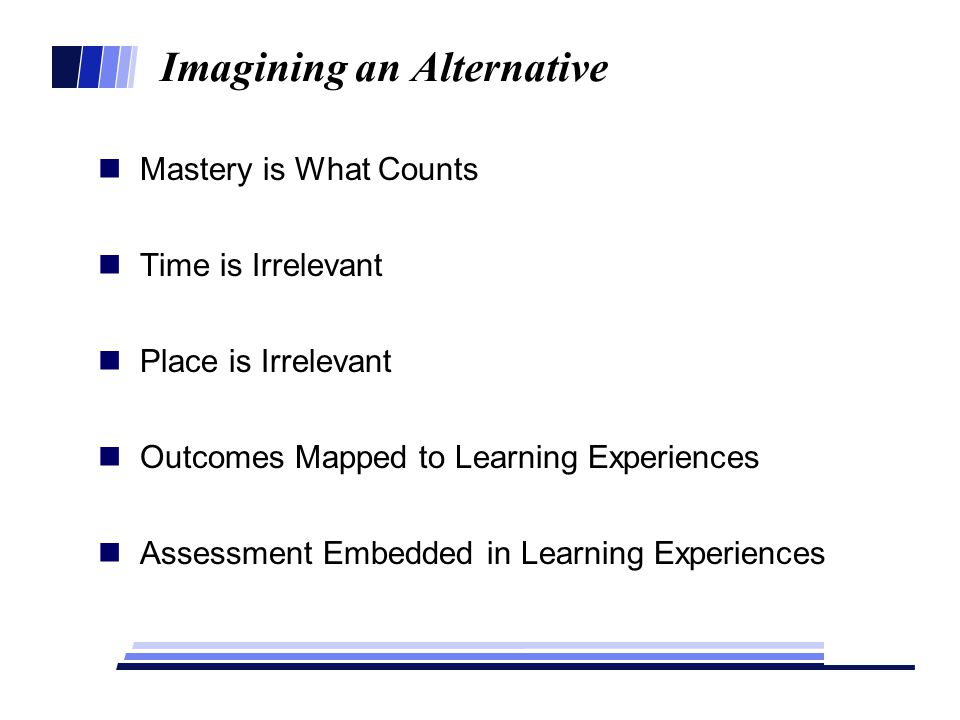 Imagining an Alternative Mastery is What Counts Time is Irrelevant Place is Irrelevant Outcomes Mapped to Learning Experiences Assessment Embedded in Learning Experiences