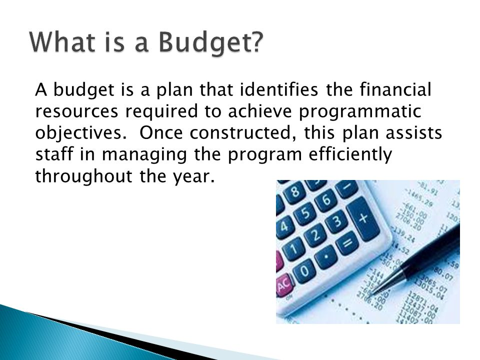 A budget is a plan that identifies the financial resources required to achieve programmatic objectives. Once constructed, this plan assists staff in m