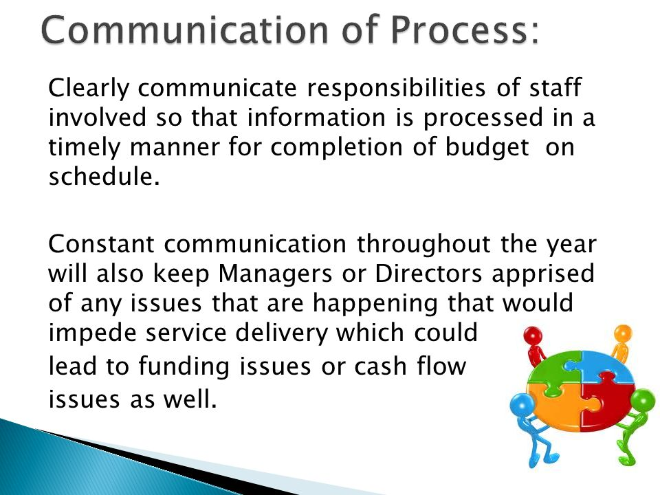Clearly communicate responsibilities of staff involved so that information is processed in a timely manner for completion of budget on schedule.