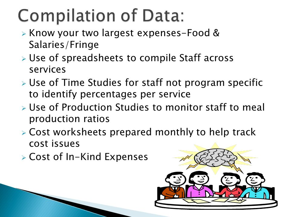  Know your two largest expenses-Food & Salaries/Fringe  Use of spreadsheets to compile Staff across services  Use of Time Studies for staff not program specific to identify percentages per service  Use of Production Studies to monitor staff to meal production ratios  Cost worksheets prepared monthly to help track cost issues  Cost of In-Kind Expenses