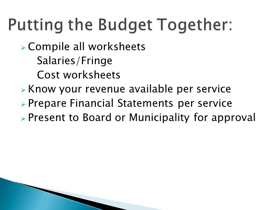  Compile all worksheets Salaries/Fringe Cost worksheets  Know your revenue available per service  Prepare Financial Statements per service  Present to Board or Municipality for approval