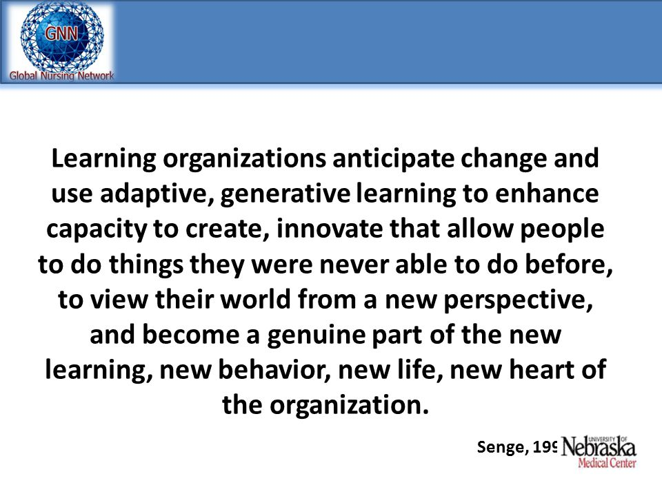 Learning organizations anticipate change and use adaptive, generative learning to enhance capacity to create, innovate that allow people to do things