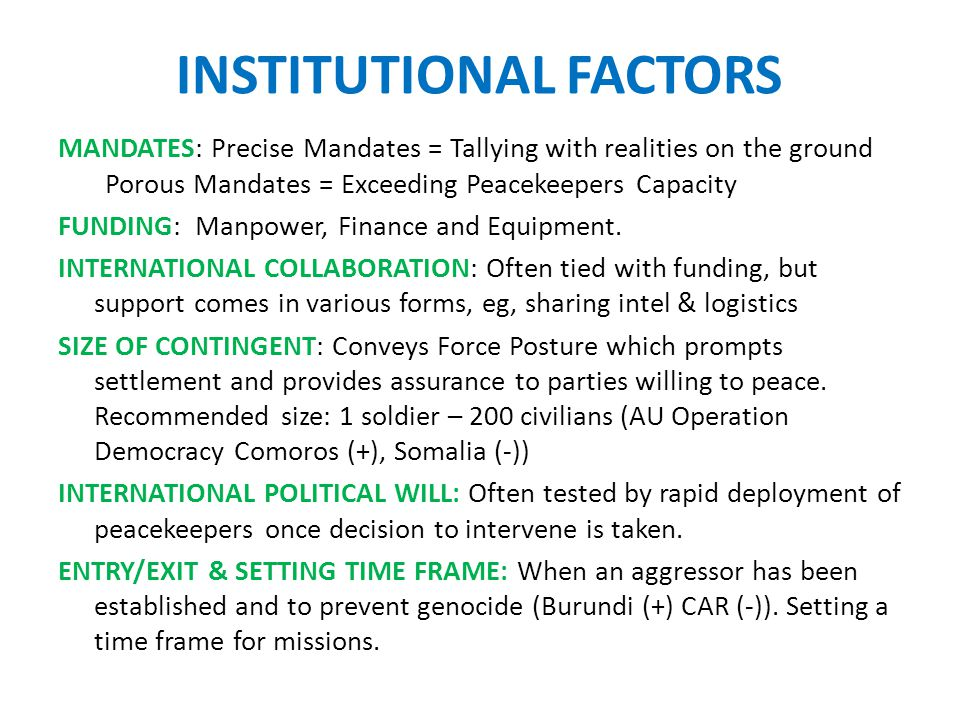 INSTITUTIONAL FACTORS MANDATES: Precise Mandates = Tallying with realities on the ground Porous Mandates = Exceeding Peacekeepers Capacity FUNDING: Manpower, Finance and Equipment.