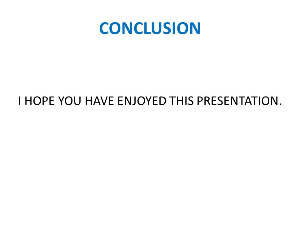 CONCLUSION I HOPE YOU HAVE ENJOYED THIS PRESENTATION.