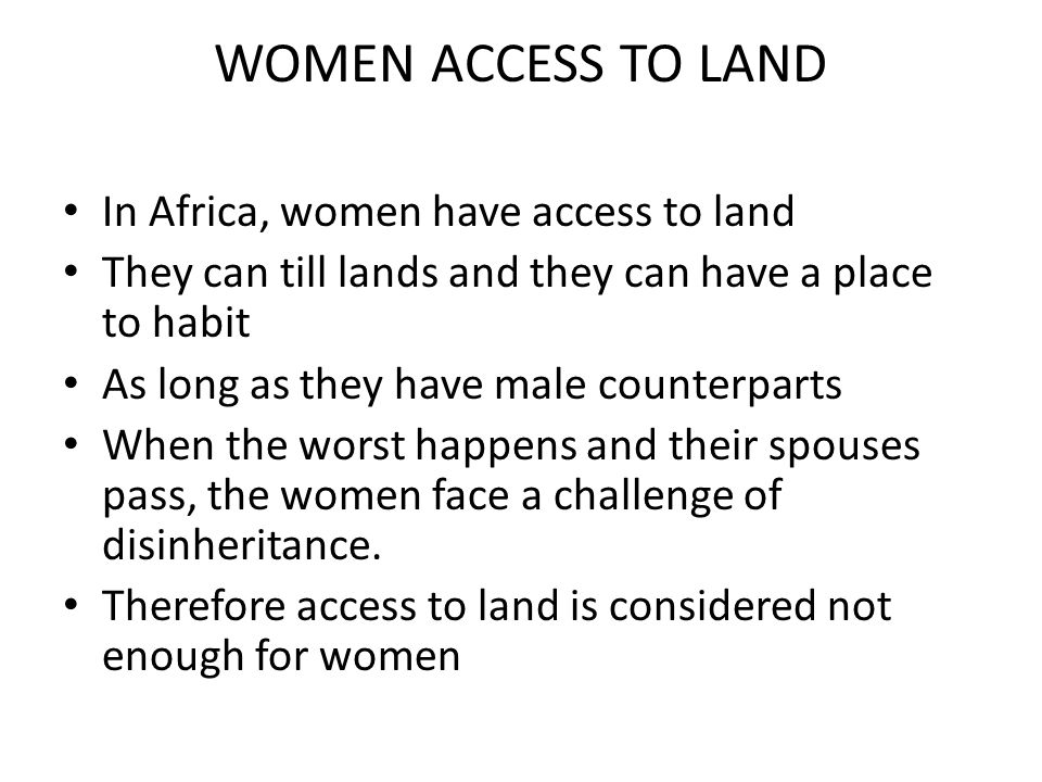 WOMEN ACCESS TO LAND In Africa, women have access to land They can till lands and they can have a place to habit As long as they have male counterpart