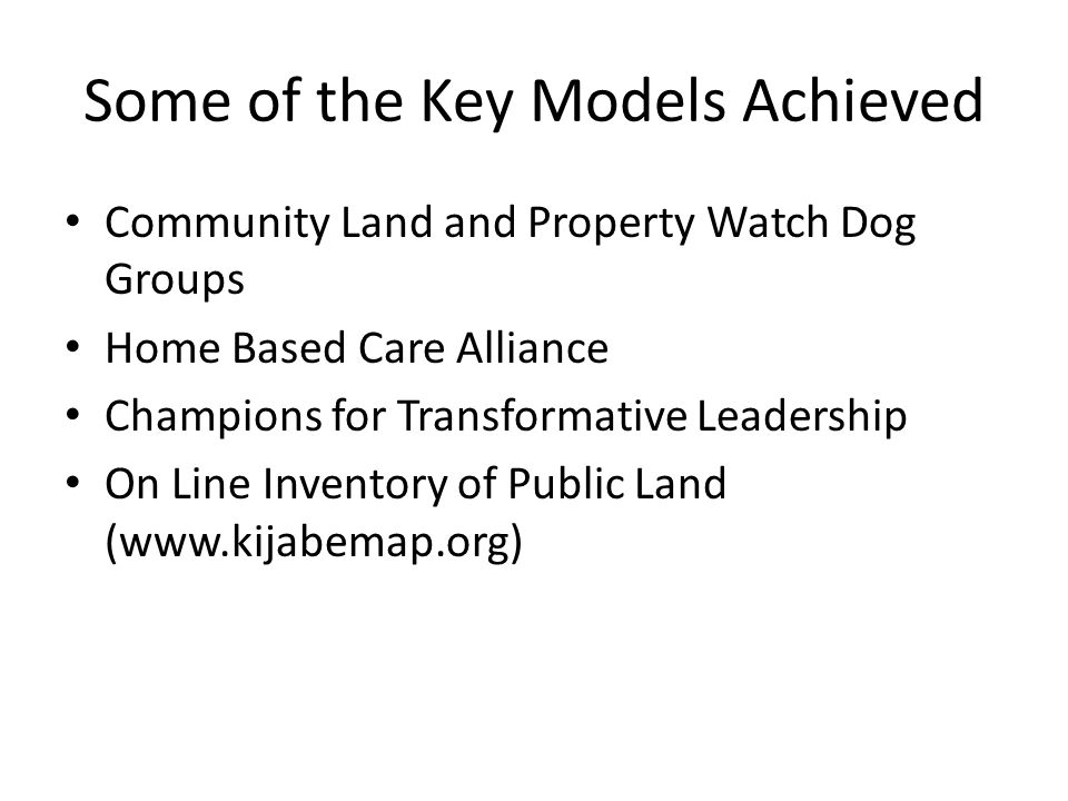 Some of the Key Models Achieved Community Land and Property Watch Dog Groups Home Based Care Alliance Champions for Transformative Leadership On Line