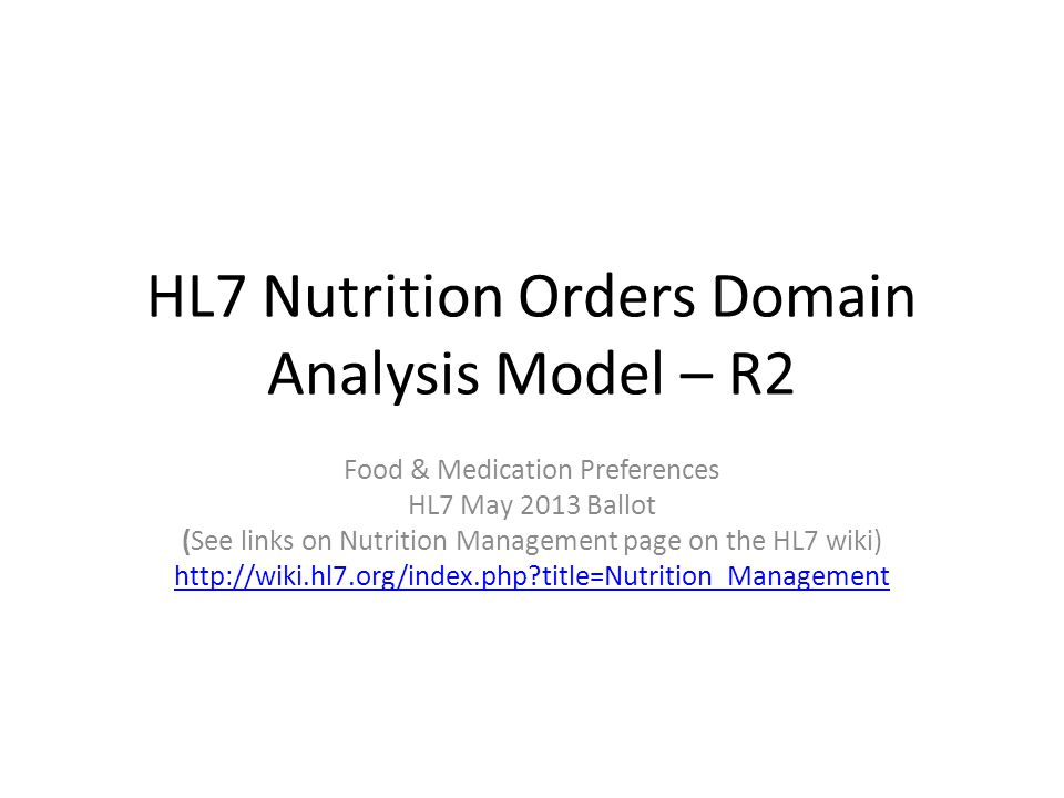 HL7 Nutrition Orders Domain Analysis Model – R2 Food & Medication Preferences HL7 May 2013 Ballot (See links on Nutrition Management page on the HL7 wiki) http://wiki.hl7.org/index.php title=Nutrition_Management