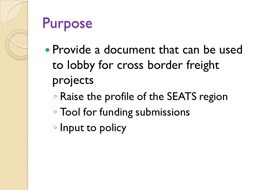Purpose Provide a document that can be used to lobby for cross border freight projects ◦ Raise the profile of the SEATS region ◦ Tool for funding submissions ◦ Input to policy