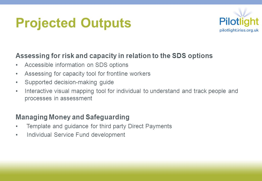 Projected Outputs Assessing for risk and capacity in relation to the SDS options Accessible information on SDS options Assessing for capacity tool for frontline workers Supported decision-making guide Interactive visual mapping tool for individual to understand and track people and processes in assessment Managing Money and Safeguarding Template and guidance for third party Direct Payments Individual Service Fund development
