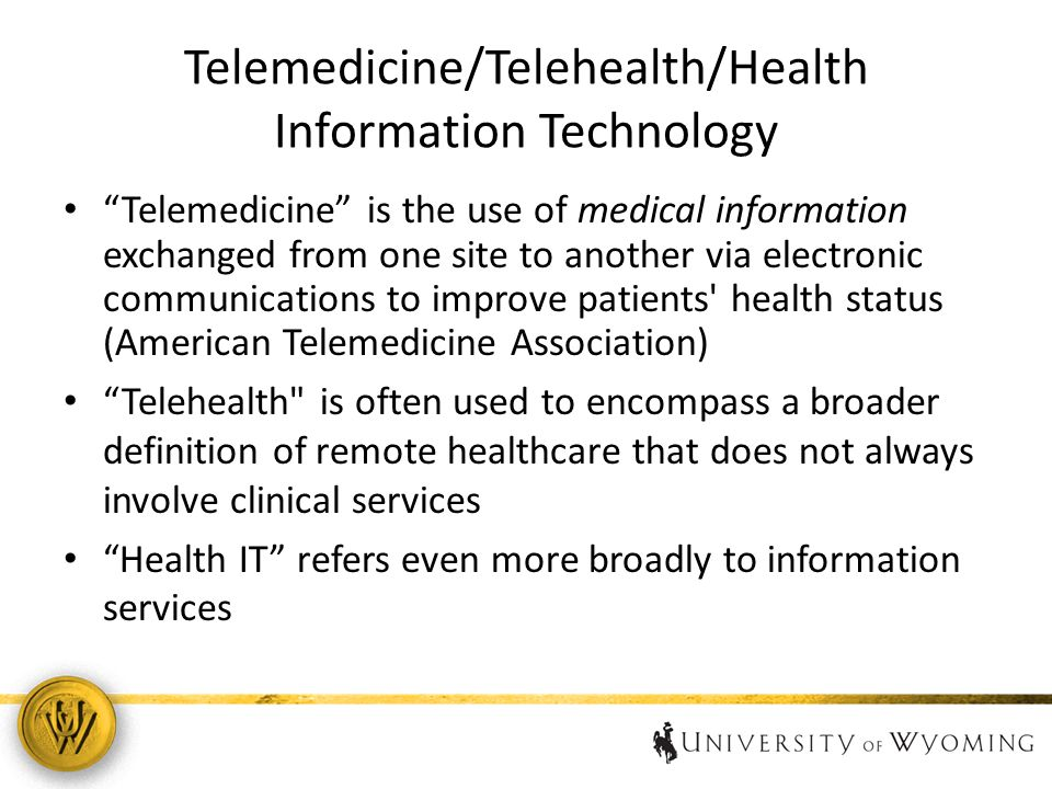 Telemedicine/Telehealth/Health Information Technology Telemedicine is the use of medical information exchanged from one site to another via electronic communications to improve patients health status (American Telemedicine Association) Telehealth is often used to encompass a broader definition of remote healthcare that does not always involve clinical services Health IT refers even more broadly to information services