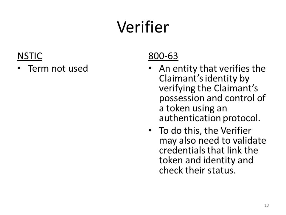 Verifier NSTIC Term not used 800-63 An entity that verifies the Claimant's identity by verifying the Claimant's possession and control of a token using an authentication protocol.