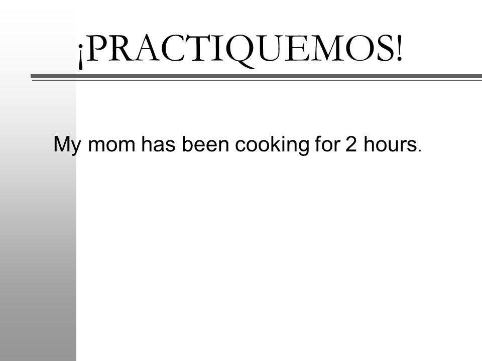 ¡PRACTIQUEMOS! My mom has been cooking for 2 hours.