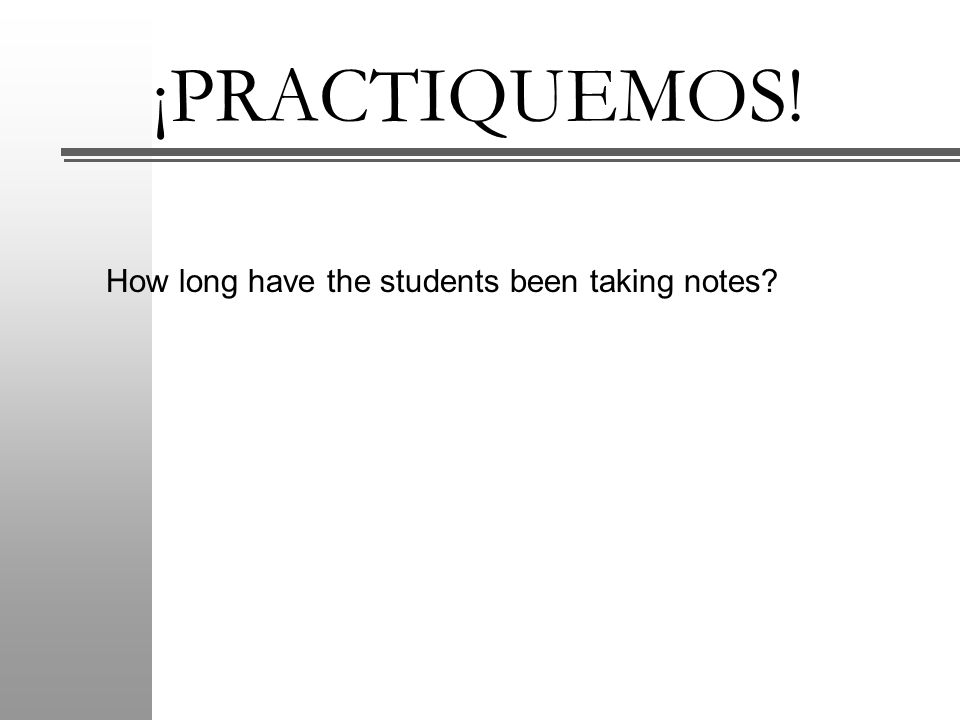 ¡PRACTIQUEMOS! How long have the students been taking notes