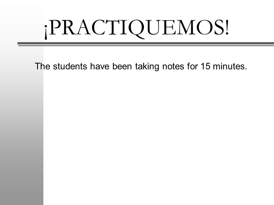 ¡PRACTIQUEMOS! The students have been taking notes for 15 minutes.