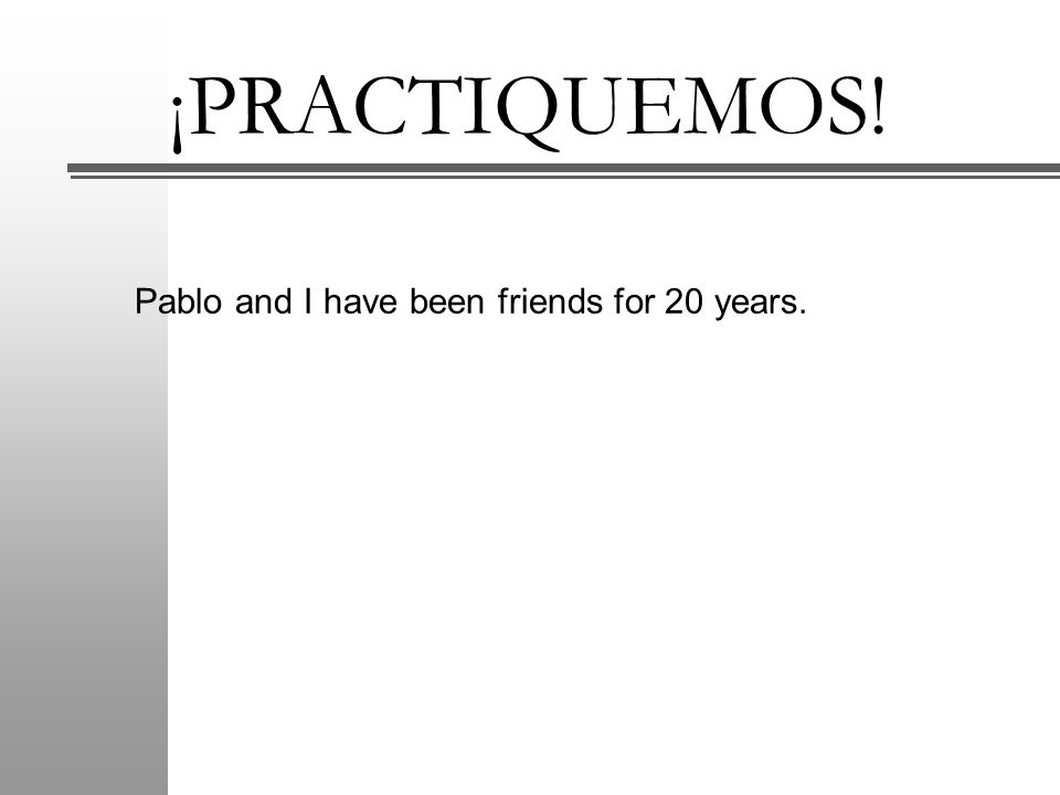 ¡PRACTIQUEMOS! Pablo and I have been friends for 20 years.