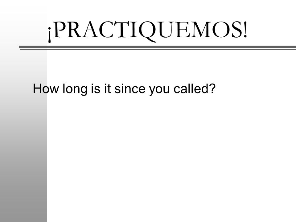 ¡PRACTIQUEMOS! How long is it since you called