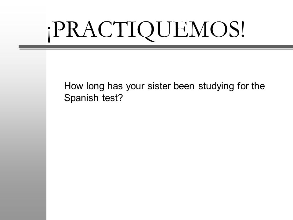 ¡PRACTIQUEMOS! How long has your sister been studying for the Spanish test