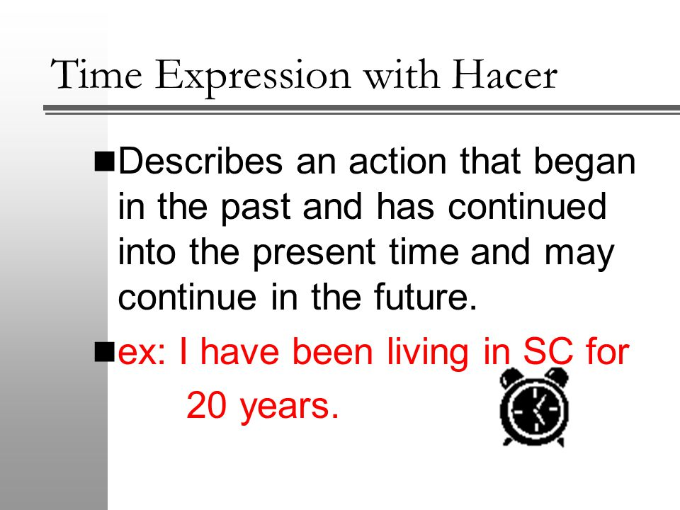Time Expression with Hacer Describes an action that began in the past and has continued into the present time and may continue in the future.
