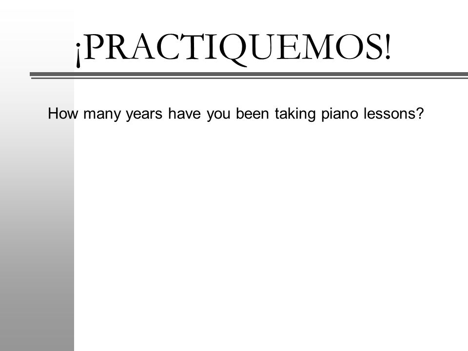 ¡PRACTIQUEMOS! How many years have you been taking piano lessons