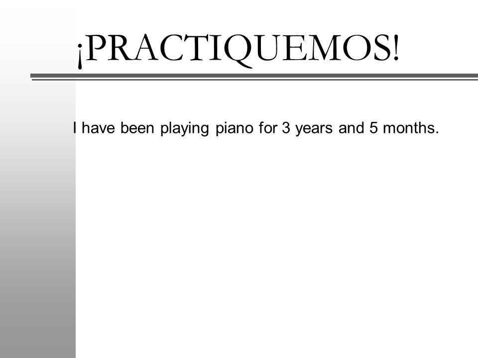 ¡PRACTIQUEMOS! I have been playing piano for 3 years and 5 months.
