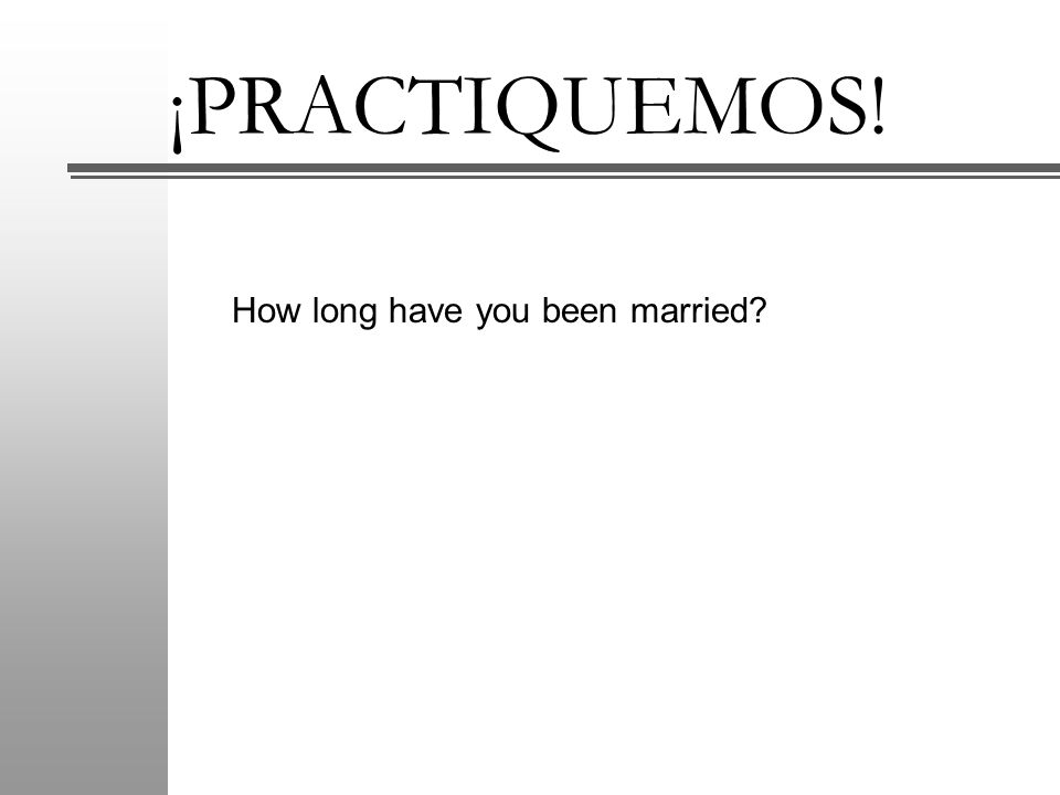 ¡PRACTIQUEMOS! How long have you been married