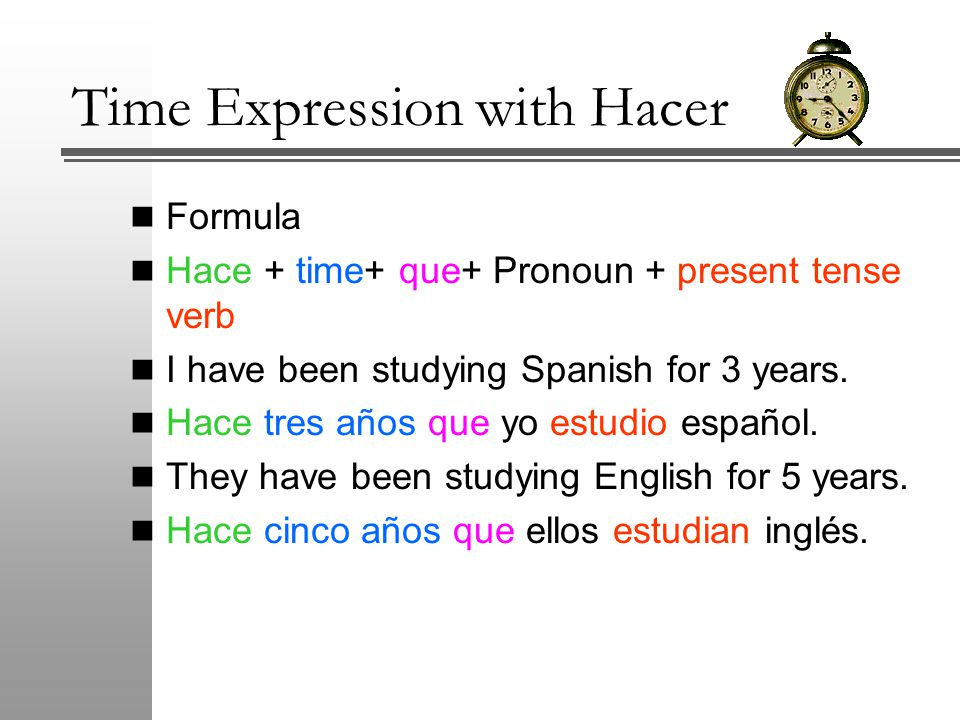 Time Expression with Hacer Formula Hace + time+ que+ Pronoun + present tense verb I have been studying Spanish for 3 years.