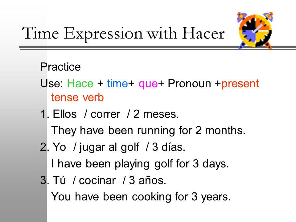 Practice Use: Hace + time+ que+ Pronoun +present tense verb 1.