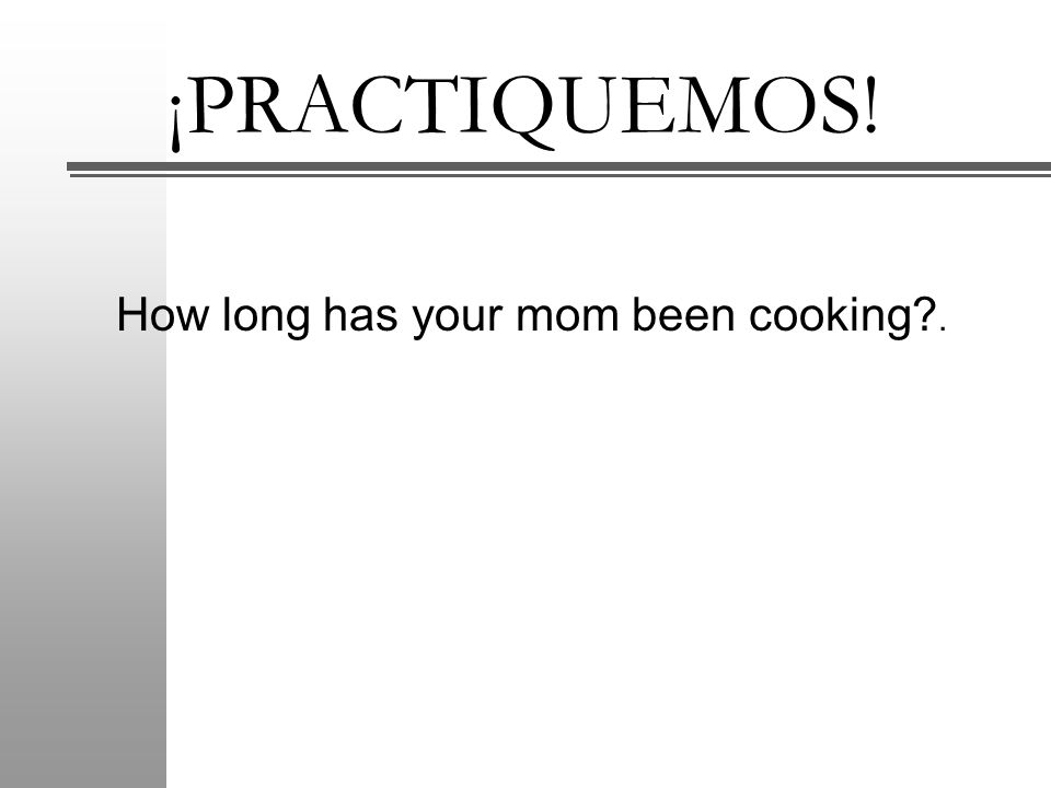 ¡PRACTIQUEMOS! How long has your mom been cooking .