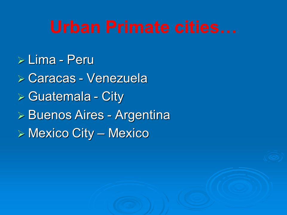 Urban Primate cities…  Lima - Peru  Caracas - Venezuela  Guatemala - City  Buenos Aires - Argentina  Mexico City – Mexico