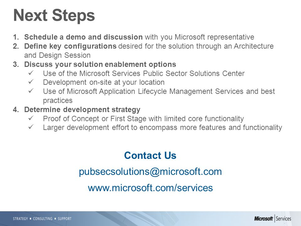 Next Steps 1.Schedule a demo and discussion with you Microsoft representative 2.Define key configurations desired for the solution through an Architecture and Design Session 3.Discuss your solution enablement options Use of the Microsoft Services Public Sector Solutions Center Development on-site at your location Use of Microsoft Application Lifecycle Management Services and best practices 4.Determine development strategy Proof of Concept or First Stage with limited core functionality Larger development effort to encompass more features and functionality Contact Us pubsecsolutions@microsoft.com www.microsoft.com/services