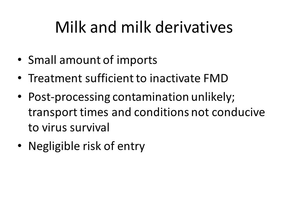 Milk and milk derivatives Small amount of imports Treatment sufficient to inactivate FMD Post-processing contamination unlikely; transport times and conditions not conducive to virus survival Negligible risk of entry