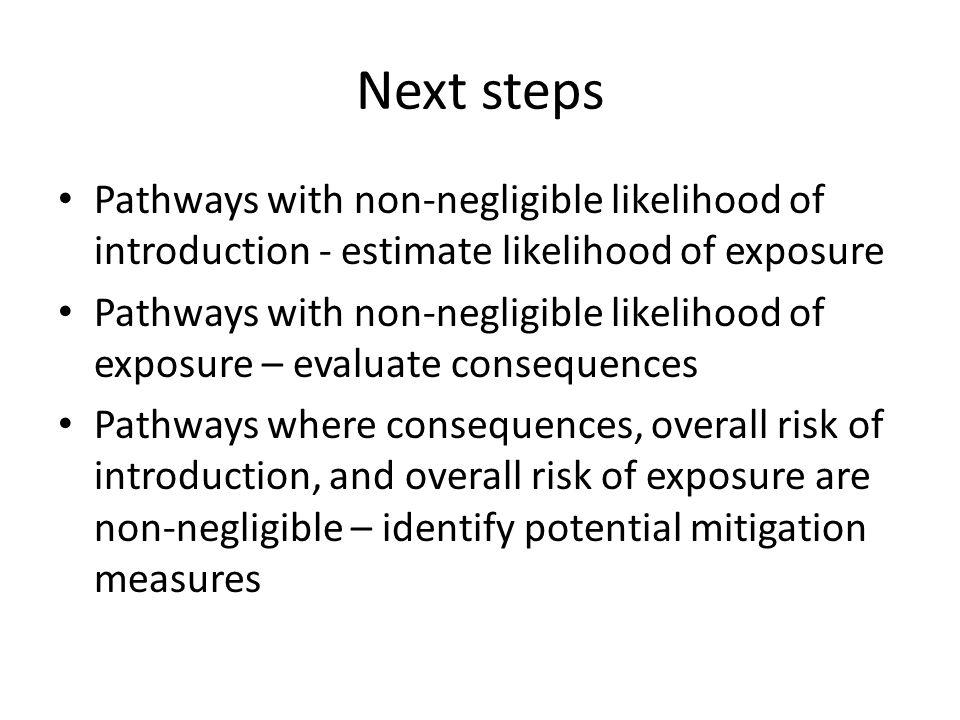 Next steps Pathways with non-negligible likelihood of introduction - estimate likelihood of exposure Pathways with non-negligible likelihood of exposu