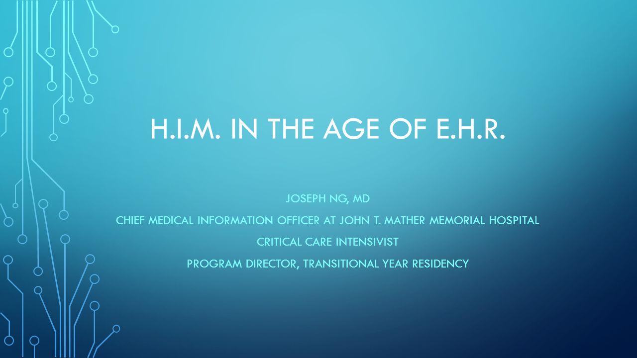 H.I.M. IN THE AGE OF E.H.R. JOSEPH NG, MD CHIEF MEDICAL INFORMATION OFFICER AT JOHN T.