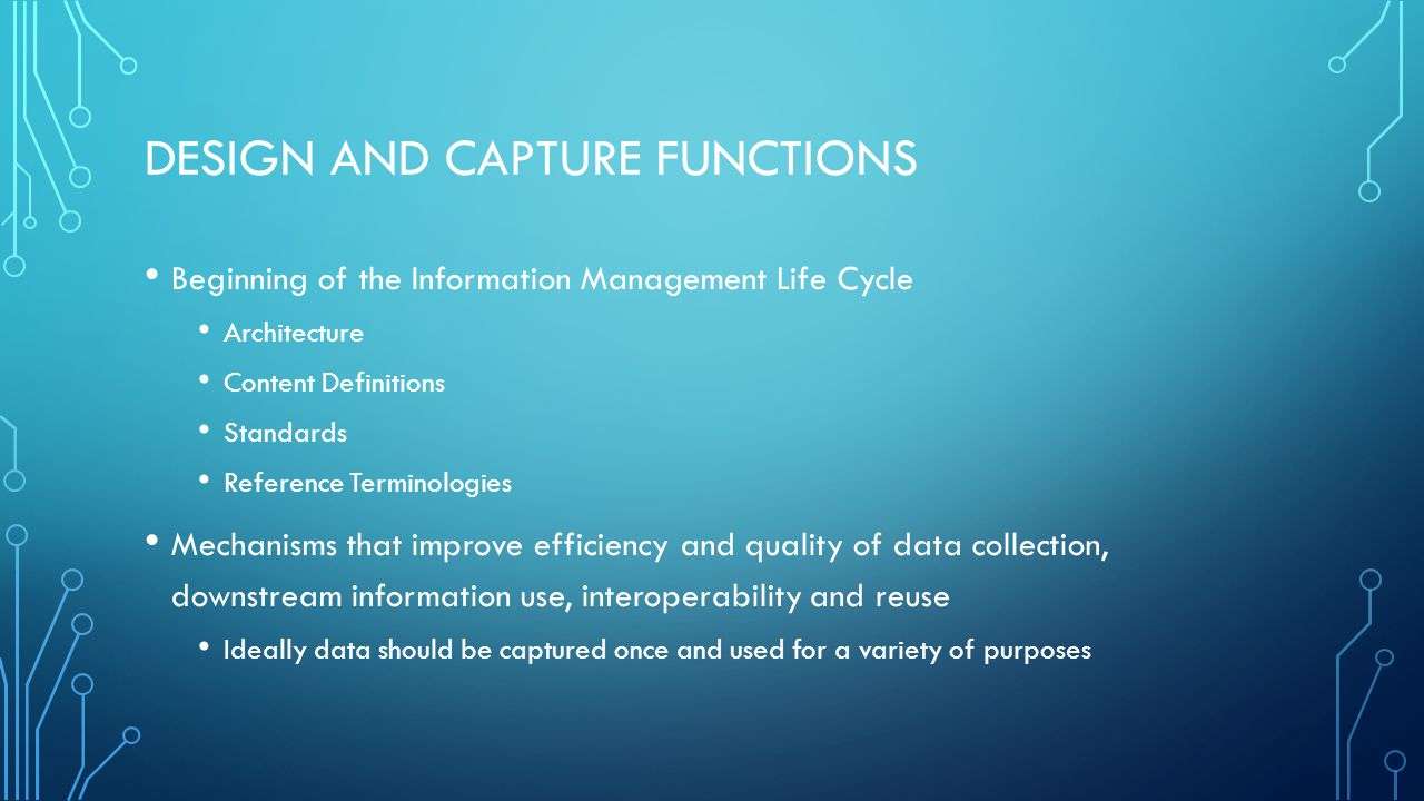 DESIGN AND CAPTURE FUNCTIONS Beginning of the Information Management Life Cycle Architecture Content Definitions Standards Reference Terminologies Mechanisms that improve efficiency and quality of data collection, downstream information use, interoperability and reuse Ideally data should be captured once and used for a variety of purposes