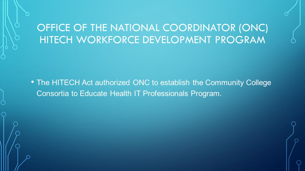 OFFICE OF THE NATIONAL COORDINATOR (ONC) HITECH WORKFORCE DEVELOPMENT PROGRAM The HITECH Act authorized ONC to establish the Community College Consortia to Educate Health IT Professionals Program.