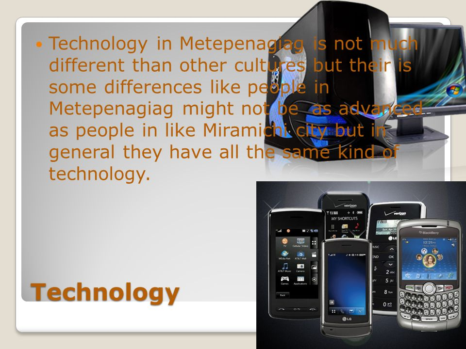 Technology Technology is devices like handheld, Computer, Cell phones, TVs and more.