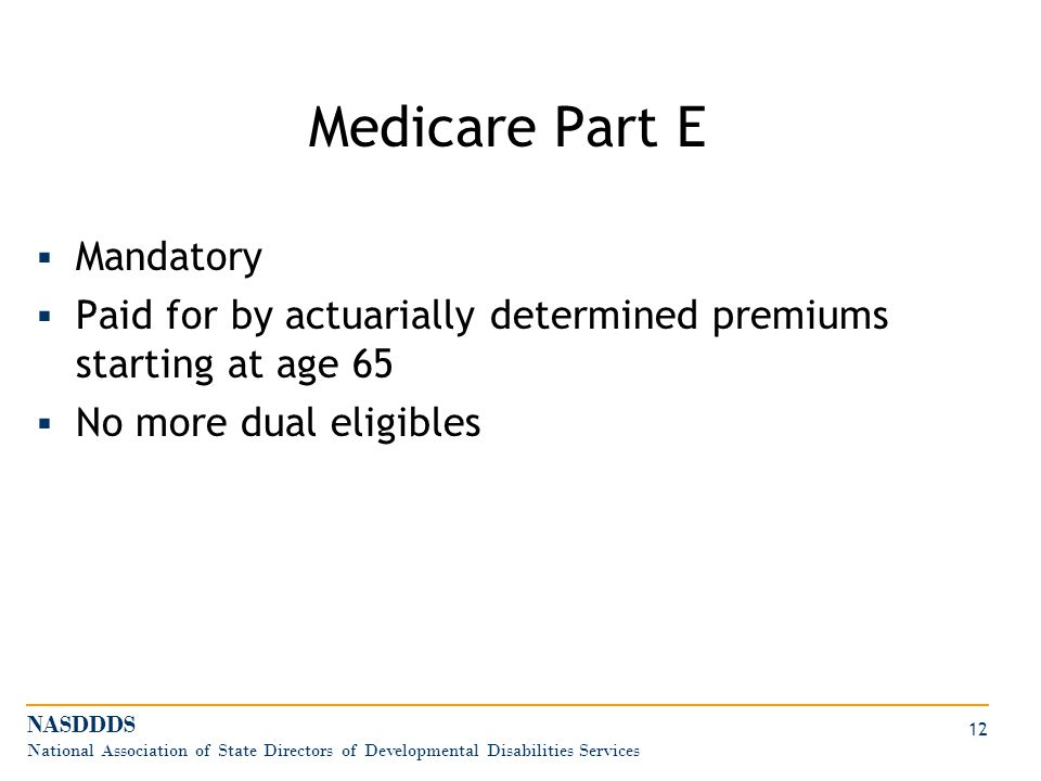 Medicare Part E  Mandatory  Paid for by actuarially determined premiums starting at age 65  No more dual eligibles NASDDDS National Association of State Directors of Developmental Disabilities Services 12