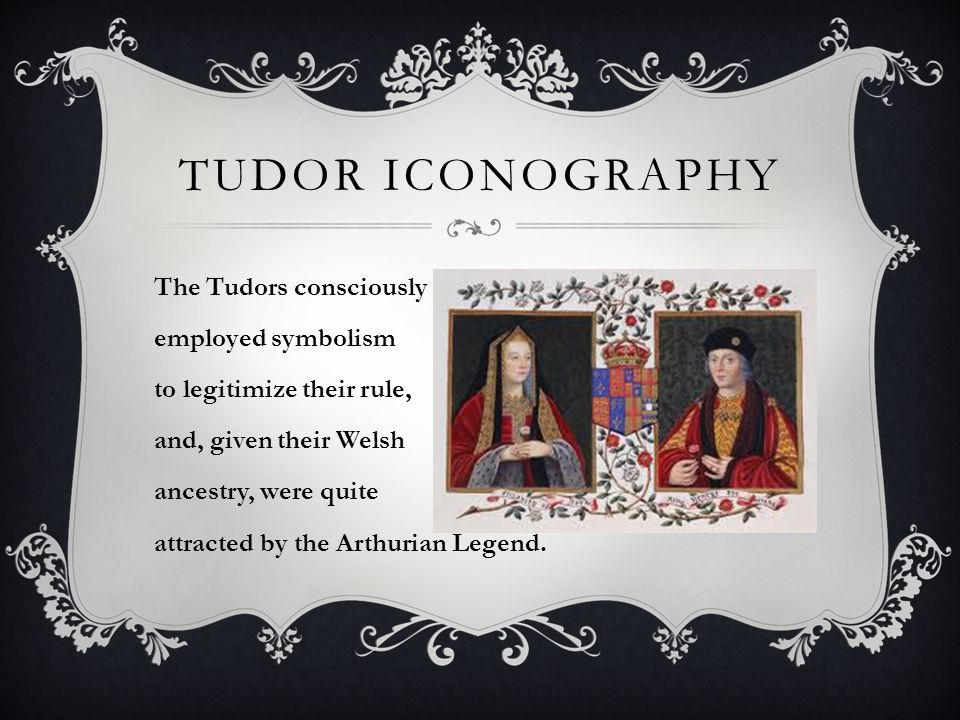 TUDOR ICONOGRAPHY The Tudors consciously employed symbolism to legitimize their rule, and, given their Welsh ancestry, were quite attracted by the Arthurian Legend.