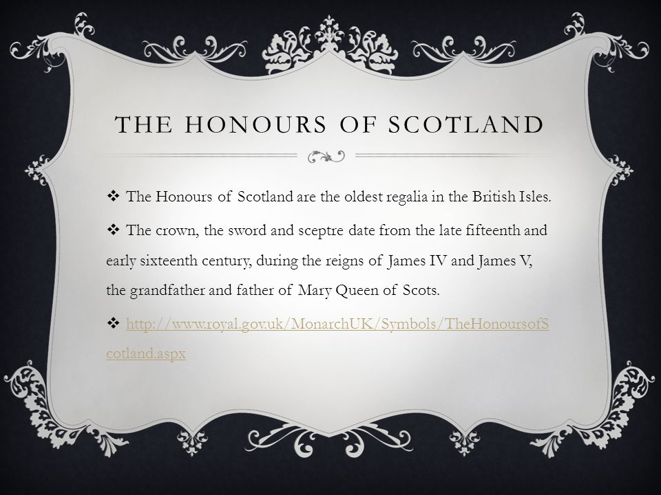 THE HONOURS OF SCOTLAND  The Honours of Scotland are the oldest regalia in the British Isles.