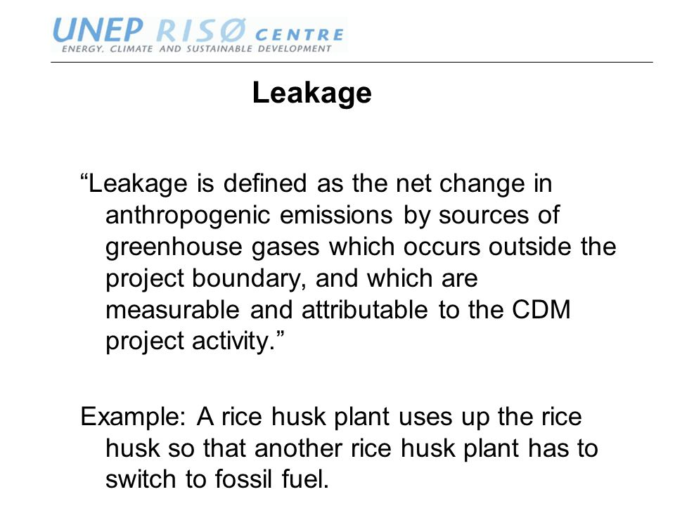 www.oeko.de www.uneprisoe.org Leakage Leakage is defined as the net change in anthropogenic emissions by sources of greenhouse gases which occurs outside the project boundary, and which are measurable and attributable to the CDM project activity. Example: A rice husk plant uses up the rice husk so that another rice husk plant has to switch to fossil fuel.