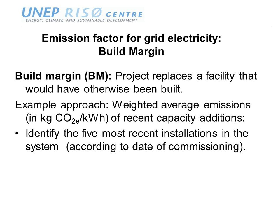 www.oeko.de www.uneprisoe.org Emission factor for grid electricity: Build Margin Build margin (BM): Project replaces a facility that would have otherwise been built.