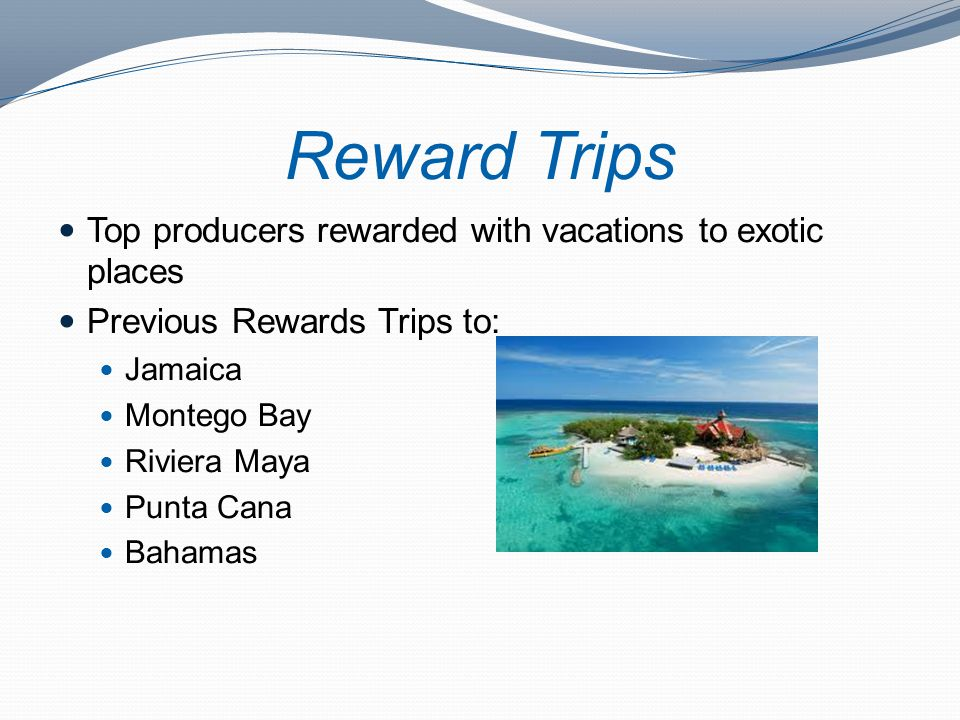 Reward Trips Top producers rewarded with vacations to exotic places Previous Rewards Trips to: Jamaica Montego Bay Riviera Maya Punta Cana Bahamas