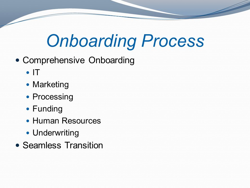 Onboarding Process Comprehensive Onboarding IT Marketing Processing Funding Human Resources Underwriting Seamless Transition