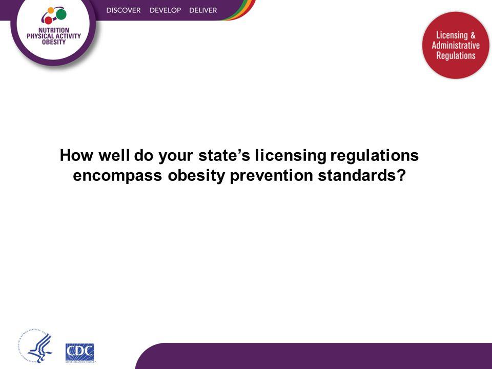  Caring for Our Children: National Health and Safety Performance Standards  47 'high impact' CFOC obesity prevention standard components  Annual assessment of the extent to which each state's licensing regulations align with the CFOC obesity prevention standard components  Regulations for centers, small and large homes assessed separately  2010 baseline cfoc.nrckids.org www.nrckids.org