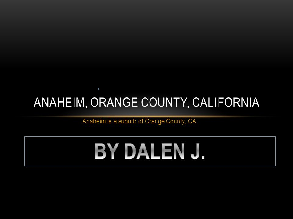 Anaheim is a suburb of Orange County, CA ANAHEIM, ORANGE COUNTY, CALIFORNIA