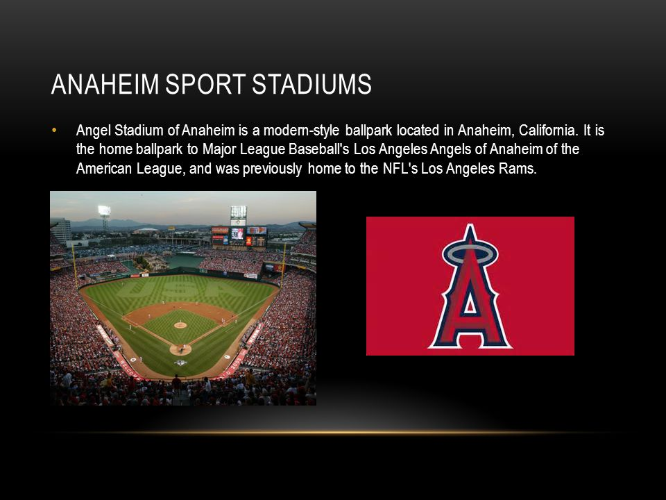 ANAHEIM SPORT STADIUMS Angel Stadium of Anaheim is a modern-style ballpark located in Anaheim, California. It is the home ballpark to Major League Bas