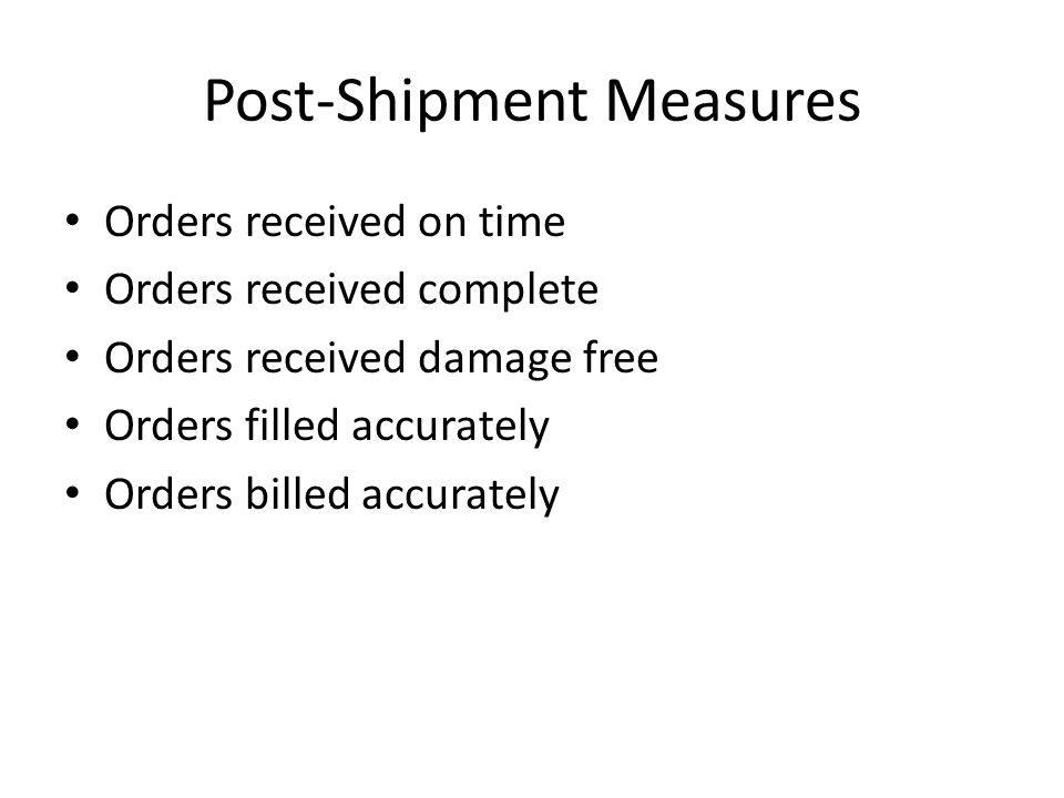 Post-Shipment Measures Orders received on time Orders received complete Orders received damage free Orders filled accurately Orders billed accurately